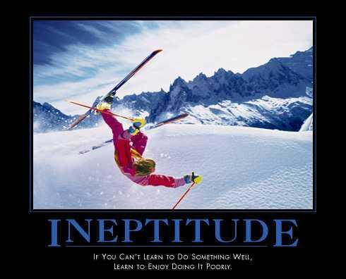 Ineptitude: if you can't learn to do something well, learn to enjoy doing it poorly