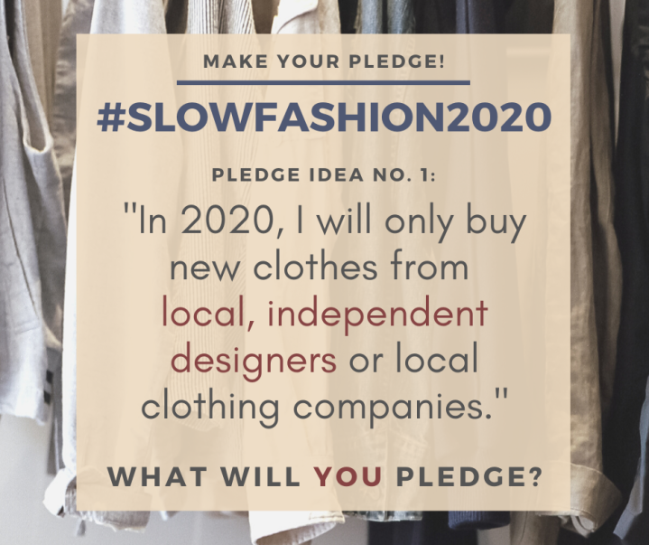 "Make Your Pledge: #SlowFashion2020 Pledge idea No. 7: ""In 2020, I will only buy new clothes from local, independent designers or local clothing companies."" What will YOU pledge?"